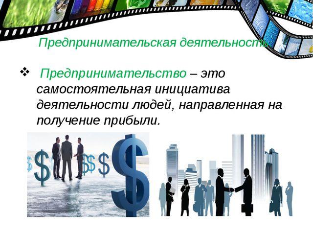 Предпринимательская деятельность. Предпринимательство – это самостоятельная и...