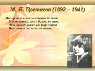 М. И. Цветаева (1892 – 1941) Мне нравится, что вы больны не мной, Мне нравитс