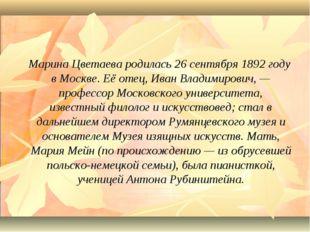 Марина Цветаева родилась 26 сентября 1892 году в Москве. Её отец, Иван Влади
