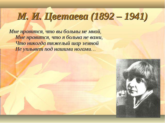 М. И. Цветаева (1892 – 1941) Мне нравится, что вы больны не мной, Мне нравитс...