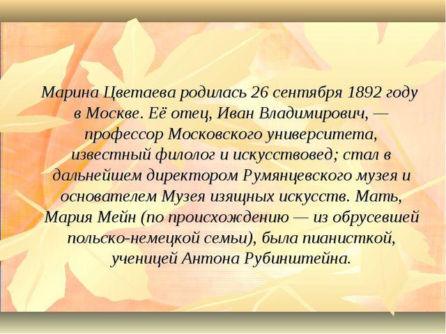 Марина Цветаева родилась 26 сентября 1892 году в Москве. Её отец, Иван Влади...