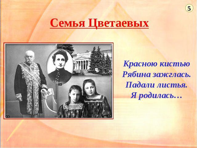 Семья Цветаевых Красною кистью Рябина зажглась. Падали листья. Я родилась… 5