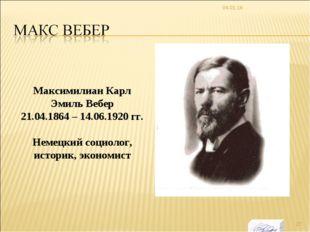 * Максимилиан Карл Эмиль Вебер 21.04.1864 – 14.06.1920 гг. Немецкий социолог,