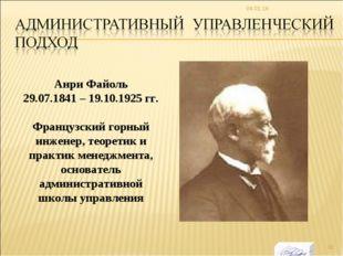 * Анри Файоль 29.07.1841 – 19.10.1925 гг. Французский горный инженер, теорети