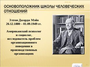 * Элтон Джордж Мэйо 26.12.1880 – 01.09.1949 гг. Американский психолог и социо