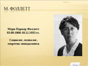* Мэри Паркер Фоллетт 03.09.1868-18.12.1933 гг. Социолог, психолог, теоретик