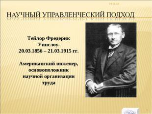* Тейлор Фредерик Уинслоу. 20.03.1856 – 21.03.1915 гг. Американский инженер,