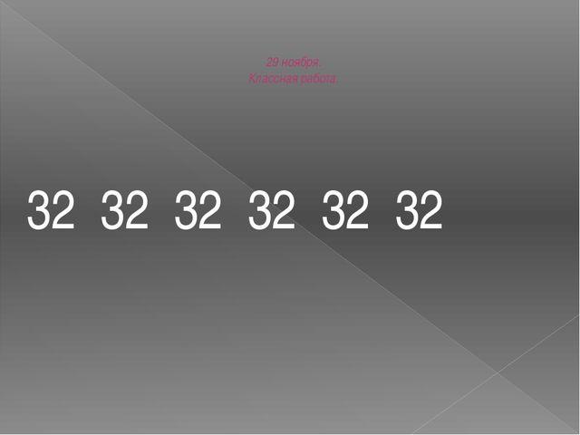 29 ноября. Классная работа. 32 32 32 32 32 32