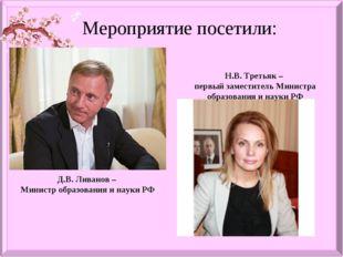 Мероприятие посетили: Д.В. Ливанов – Министр образования и науки РФ Н.В. Трет