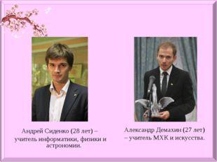 Андрей Сиденко (28 лет) – учитель информатики, физики и астрономии. Александр