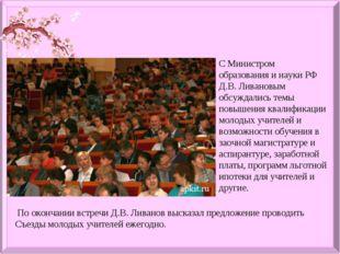 С Министром образования и науки РФ Д.В. Ливановым обсуждались темы повышения