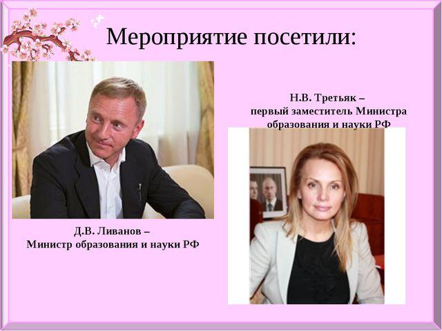 Мероприятие посетили: Д.В. Ливанов – Министр образования и науки РФ Н.В. Трет...