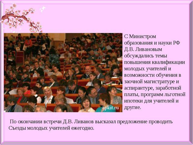 С Министром образования и науки РФ Д.В. Ливановым обсуждались темы повышения...