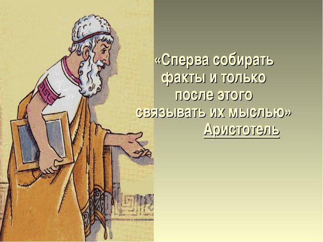 «Сперва собирать факты и только после этого связывать их мыслью» Аристотель