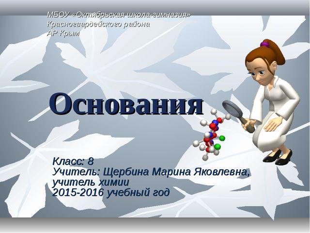 Основания Класс: 8 Учитель: Щербина Марина Яковлевна, учитель химии 2015-2016...