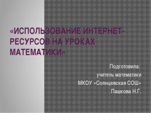 «ИСПОЛЬЗОВАНИЕ ИНТЕРНЕТ-РЕСУРСОВ НА УРОКАХ МАТЕМАТИКИ» Подготовила: учитель м