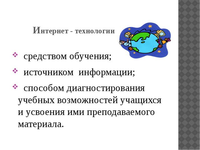Интернет - технологии являются: средством обучения; источником информации; сп...