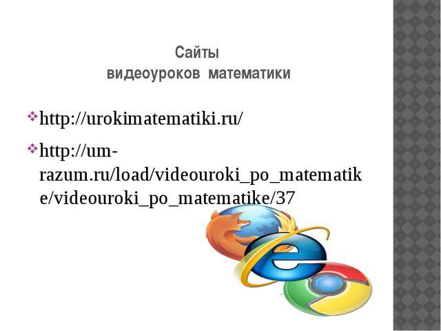 Сайты видеоуроков математики http://urokimatematiki.ru/ http://um-razum.ru/lo...