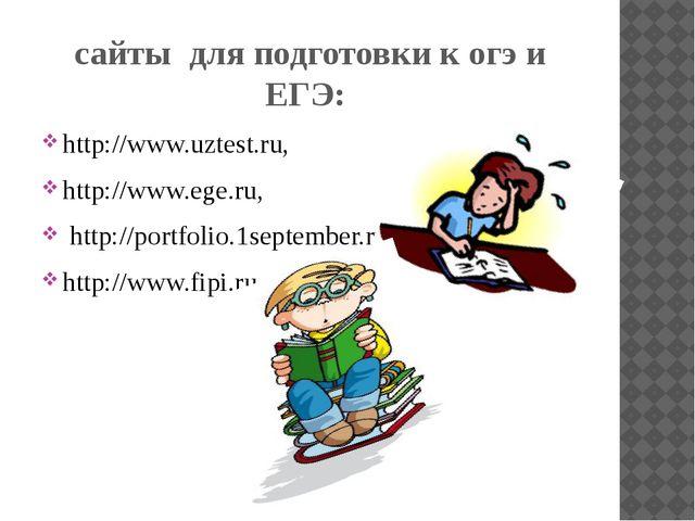 сайты для подготовки к огэ и ЕГЭ: http://www.uztest.ru, http://www.ege.ru, ht...