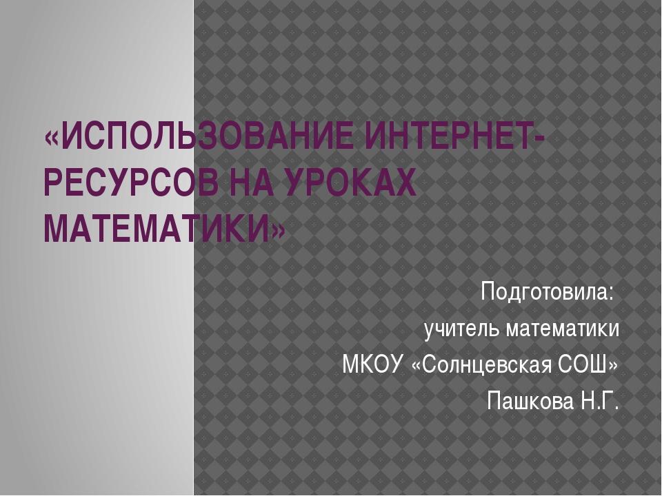 «ИСПОЛЬЗОВАНИЕ ИНТЕРНЕТ-РЕСУРСОВ НА УРОКАХ МАТЕМАТИКИ» Подготовила: учитель м...