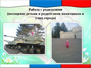 Работа с родителями (посещение детьми и родителями памятников и улиц города)