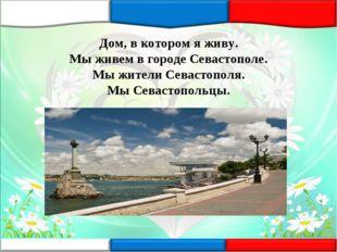 Дом, в котором я живу. Мы живем в городе Севастополе. Мы жители Севастополя.