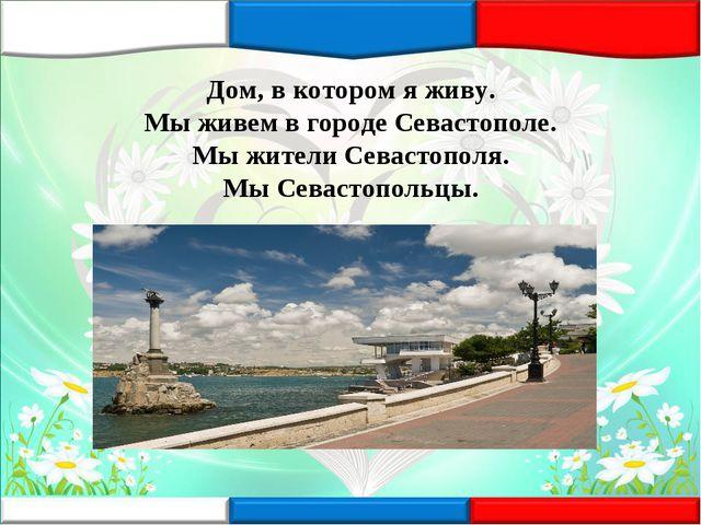 Дом, в котором я живу. Мы живем в городе Севастополе. Мы жители Севастополя....