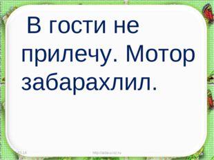 В гости не прилечу. Мотор забарахлил. * http://aida.ucoz.ru * http://aida.uc