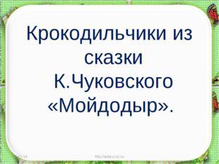 Крокодильчики из сказки К.Чуковского «Мойдодыр». * http://aida.ucoz.ru * http