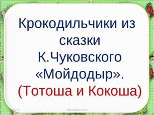 Крокодильчики из сказки К.Чуковского «Мойдодыр». (Тотоша и Кокоша) * http://a