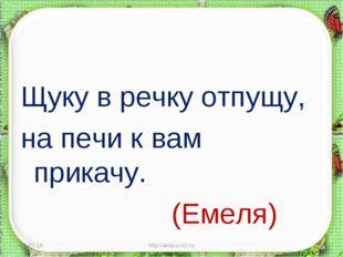 Щуку в речку отпущу, на печи к вам прикачу. (Емеля) * http://aida.ucoz.ru *