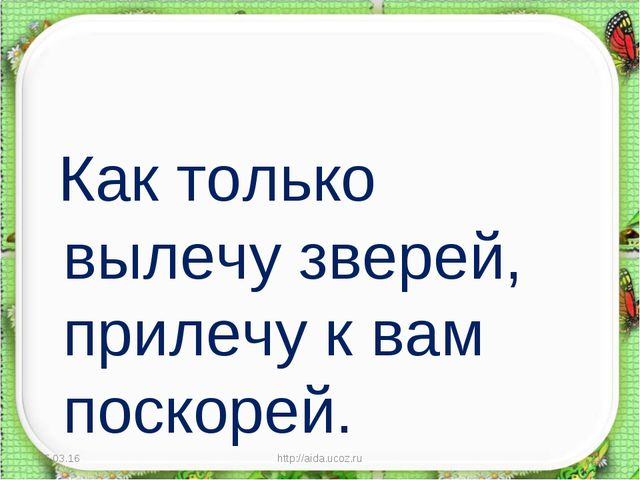 Как только вылечу зверей, прилечу к вам поскорей. * http://aida.ucoz.ru * ht...