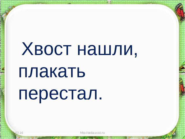 Хвост нашли, плакать перестал. * http://aida.ucoz.ru * http://aida.ucoz.ru