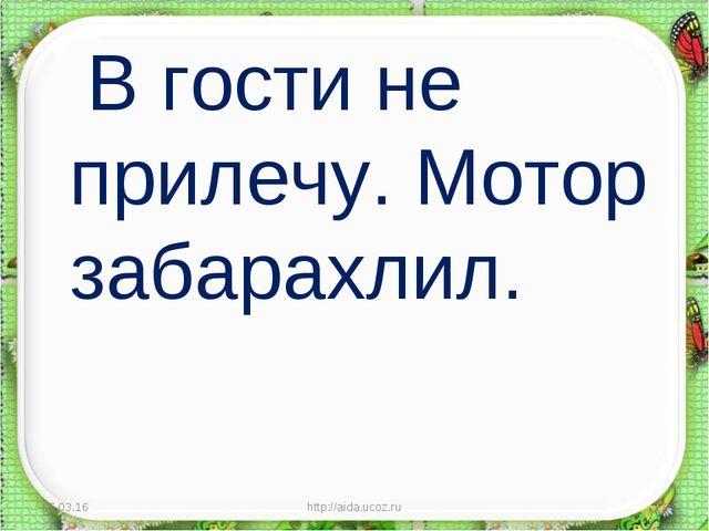 В гости не прилечу. Мотор забарахлил. * http://aida.ucoz.ru * http://aida.uc...