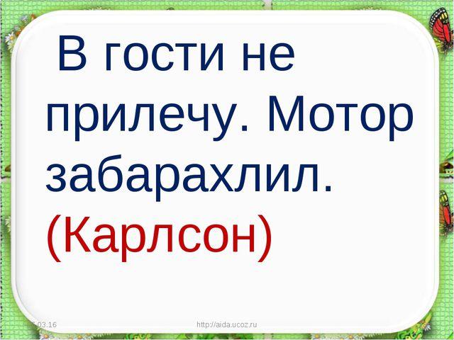 В гости не прилечу. Мотор забарахлил. (Карлсон) * http://aida.ucoz.ru * http...
