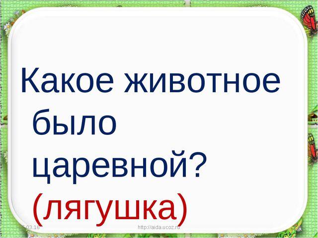 Какое животное было царевной? (лягушка) * http://aida.ucoz.ru * http://aida.u...