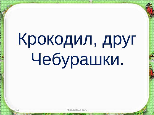 Крокодил, друг Чебурашки. * http://aida.ucoz.ru * http://aida.ucoz.ru