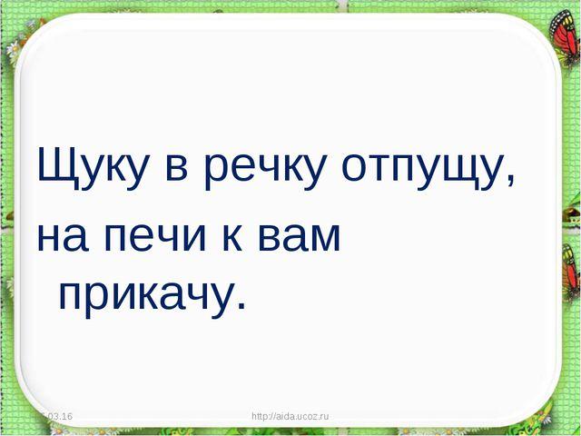 Щуку в речку отпущу, на печи к вам прикачу. * http://aida.ucoz.ru * http://a...