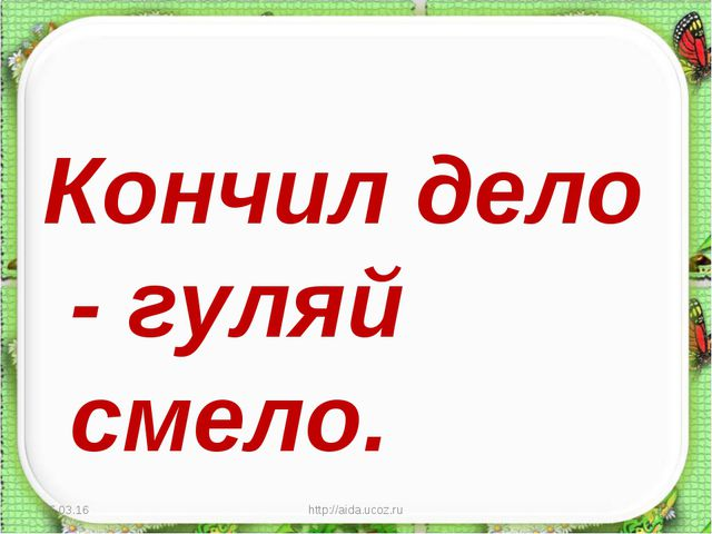 Кончил дело - гуляй смело. * http://aida.ucoz.ru * http://aida.ucoz.ru