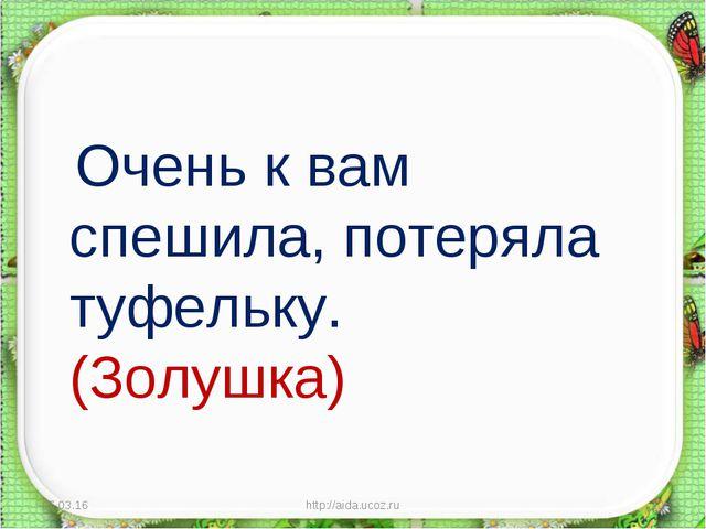 Очень к вам спешила, потеряла туфельку. (Золушка) * http://aida.ucoz.ru * ht...