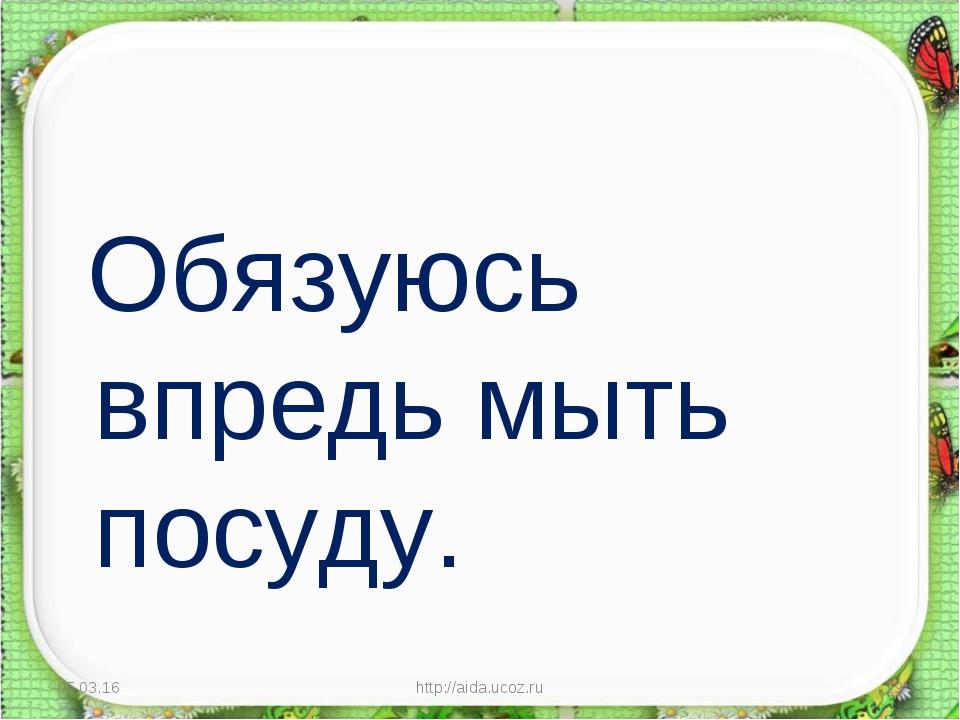 Обязуюсь впредь мыть посуду. * http://aida.ucoz.ru * http://aida.ucoz.ru