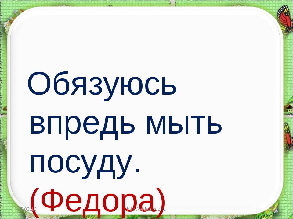 Обязуюсь впредь мыть посуду. (Федора) * http://aida.ucoz.ru * http://aida.uc...