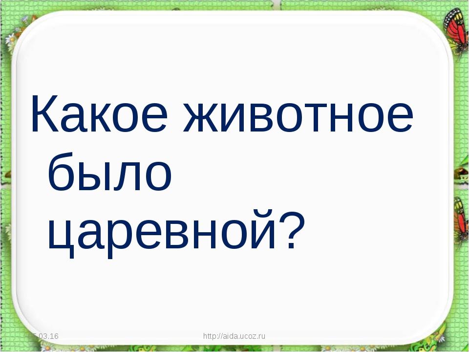 Какое животное было царевной? * http://aida.ucoz.ru * http://aida.ucoz.ru