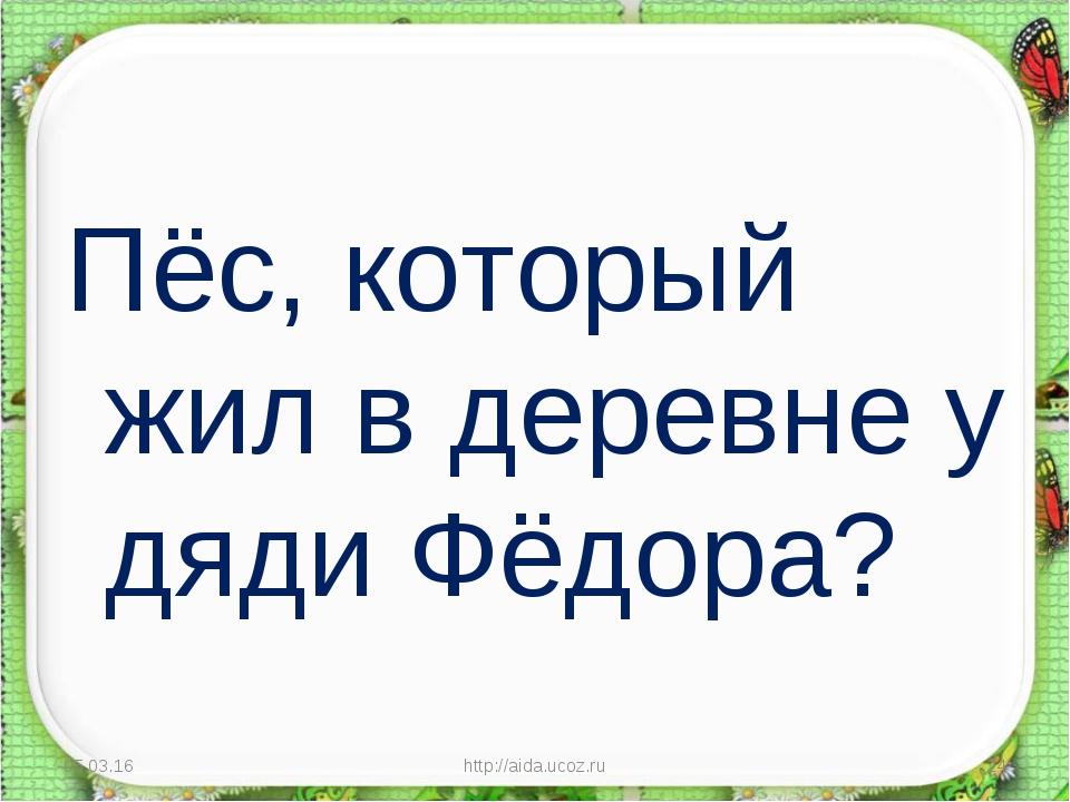 Пёс, который жил в деревне у дяди Фёдора? * http://aida.ucoz.ru * http://aida...
