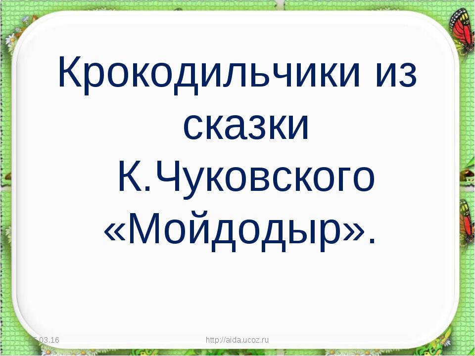Крокодильчики из сказки К.Чуковского «Мойдодыр». * http://aida.ucoz.ru * http...