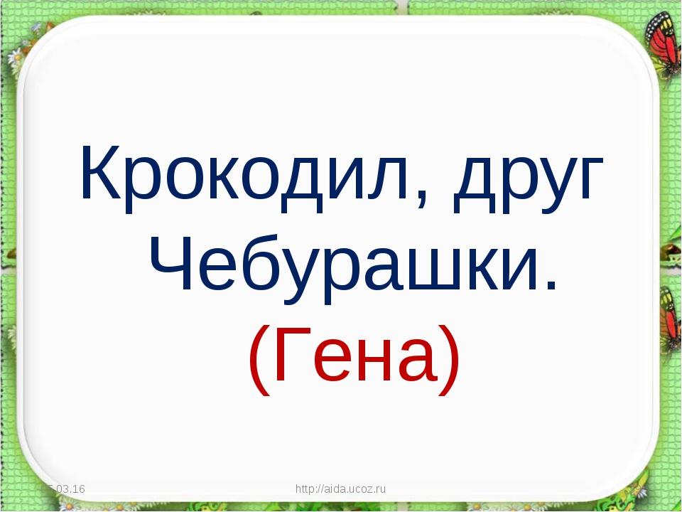 Крокодил, друг Чебурашки. (Гена) * http://aida.ucoz.ru * http://aida.ucoz.ru