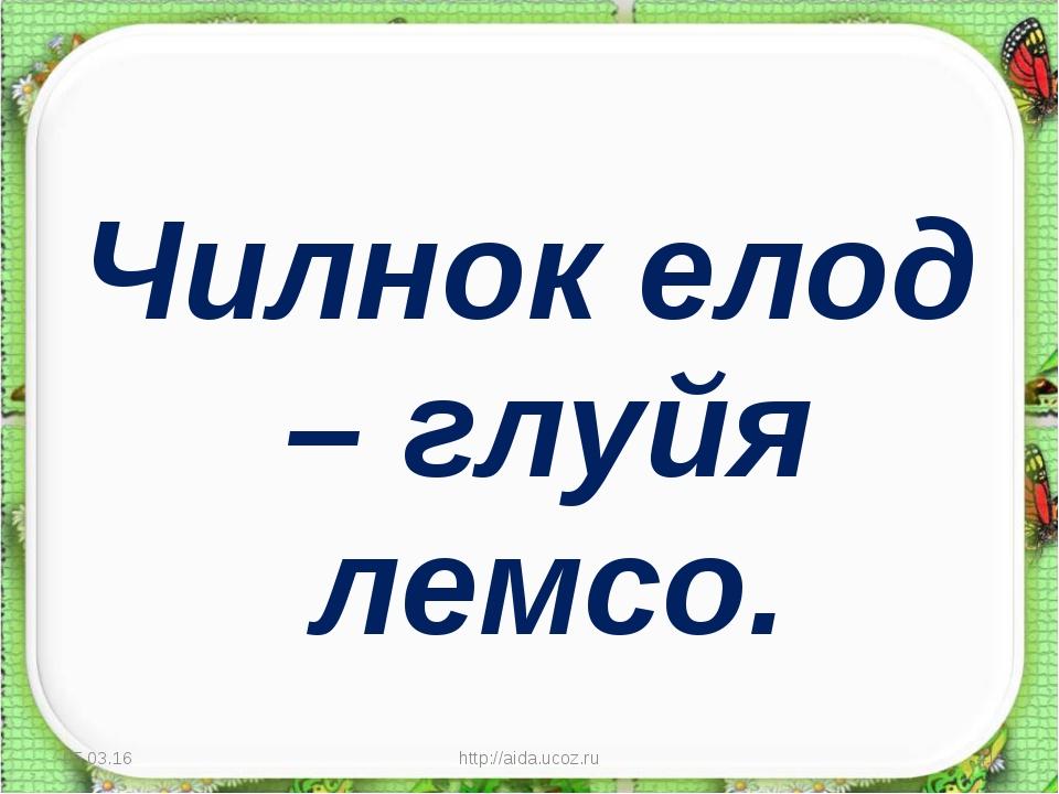 Чилнок елод – глуйя лемсо. * http://aida.ucoz.ru * http://aida.ucoz.ru
