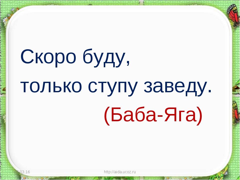 Скоро буду, только ступу заведу. (Баба-Яга) * http://aida.ucoz.ru * http://a...