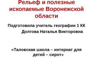 Рельеф и полезные ископаемые Воронежской области Подготовила учитель географи