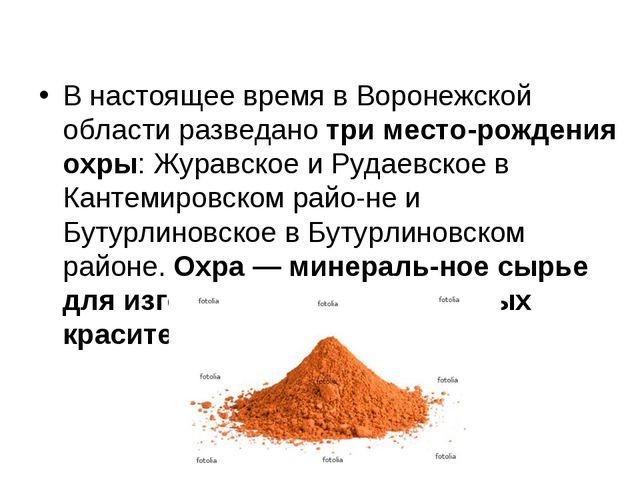 В настоящее время в Воронежской области разведано три месторождения охры: Жу...